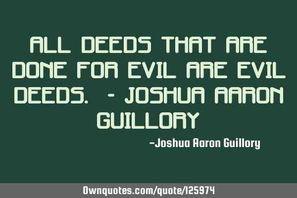 All deeds that are done for evil are evil deeds. - Joshua Aaron G