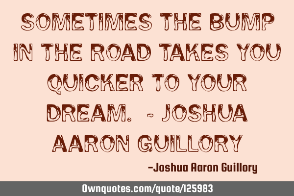 Sometimes the bump in the road takes you quicker to your dream. - Joshua Aaron G