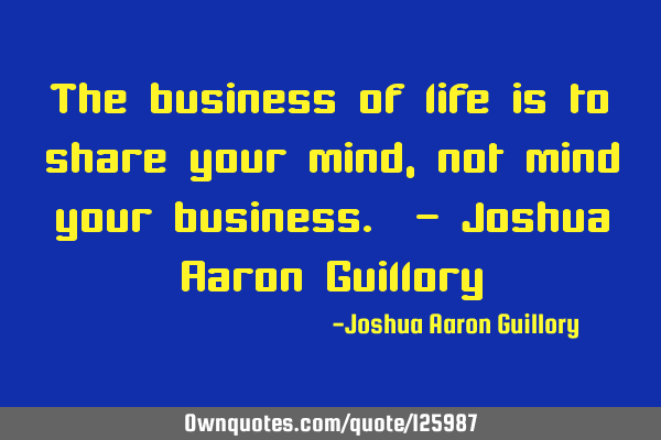 The business of life is to share your mind, not mind your business. - Joshua Aaron G