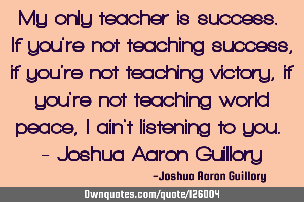 My only teacher is success. If you