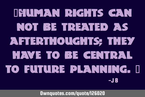 """Human rights can not be treated as afterthoughts; they have to be central to future planning."""