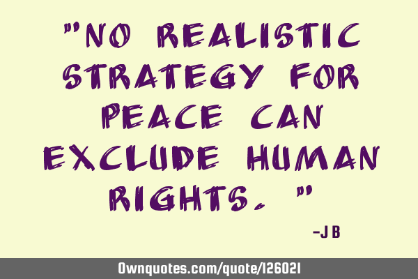 """No realistic strategy for peace can exclude human rights."""
