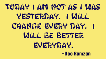 Today I am not as I was Yesterday. I will change every day. I will be better everyday.