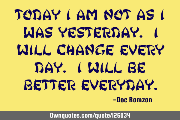 Today I am not as I was Yesterday. I will change every day. I will be better