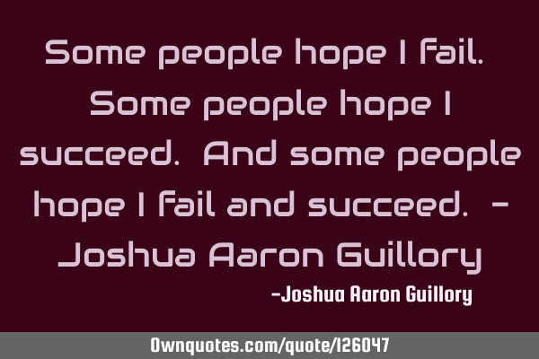 Some people hope I fail. Some people hope I succeed. And some people hope I fail and succeed. - J