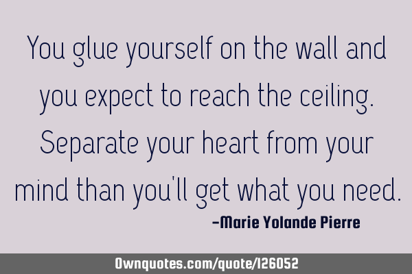 You glue yourself on the wall and you expect to reach the ceiling. Separate your heart from your