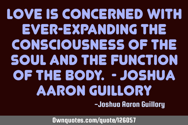 Love is concerned with ever-expanding the consciousness of the soul and the function of the body. -