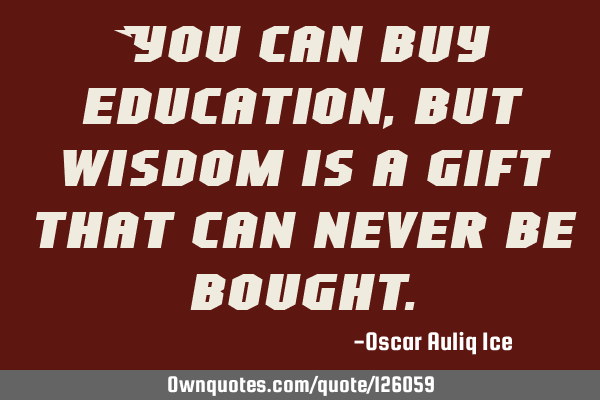 You can buy education, but wisdom is a gift that can never be
