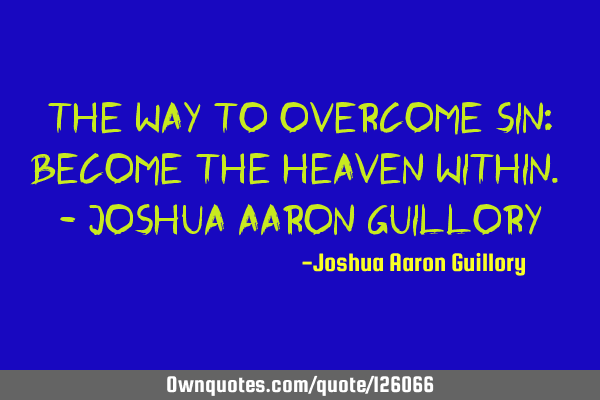 The way to overcome sin: Become the heaven within. - Joshua Aaron G