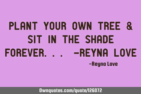 Plant your own tree & sit in the shade forever... -Reyna L