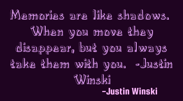 Memories are like shadows. When you move they disappear, but you always take them with you. -Justin