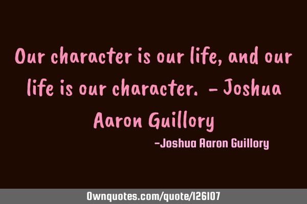 Our character is our life, and our life is our character. - Joshua Aaron G