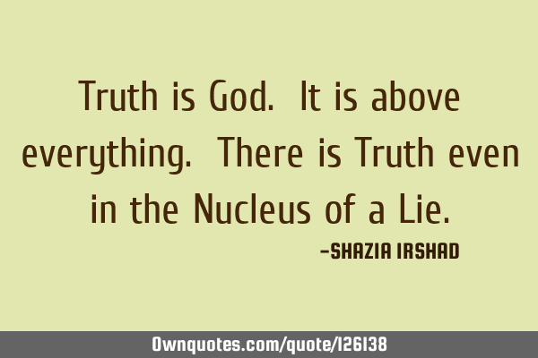 Truth is God. It is above everything. There is Truth even in the Nucleus of a L