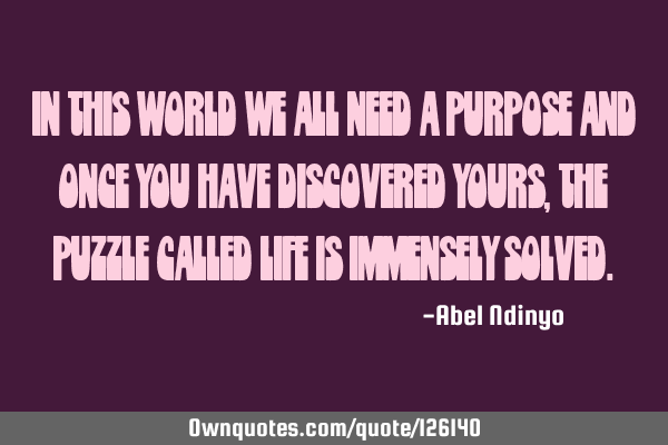 In this world we all need a purpose and once you have discovered yours, the puzzle called life is