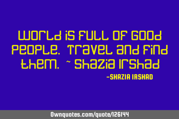 World is full of Good People. Travel and find them. ~ Shazia I