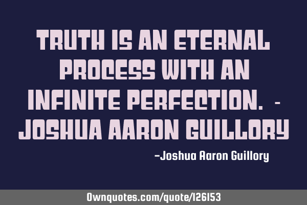 Truth is an eternal process with an infinite perfection. - Joshua Aaron G