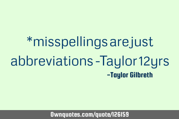 *misspellings are just abbreviations -Taylor 12