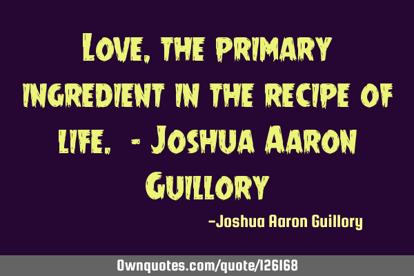 Love, the primary ingredient in the recipe of life. - Joshua Aaron G