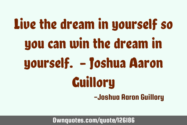 Live the dream in yourself so you can win the dream in yourself. - Joshua Aaron G