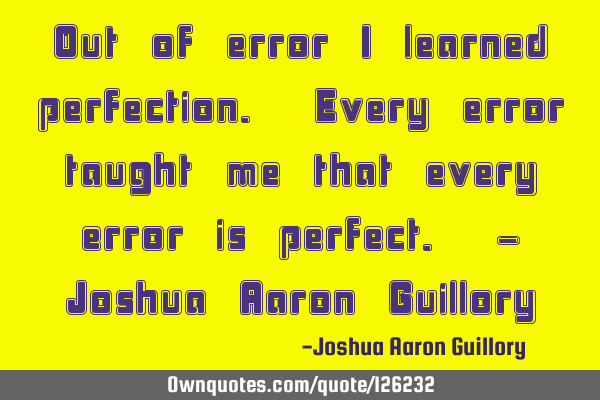 Out of error I learned perfection. Every error taught me that every error is perfect. - Joshua A