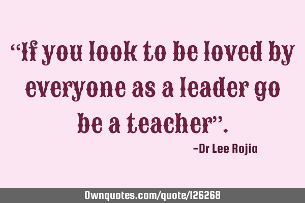 """If you look to be loved by everyone as a leader go be a teacher"""