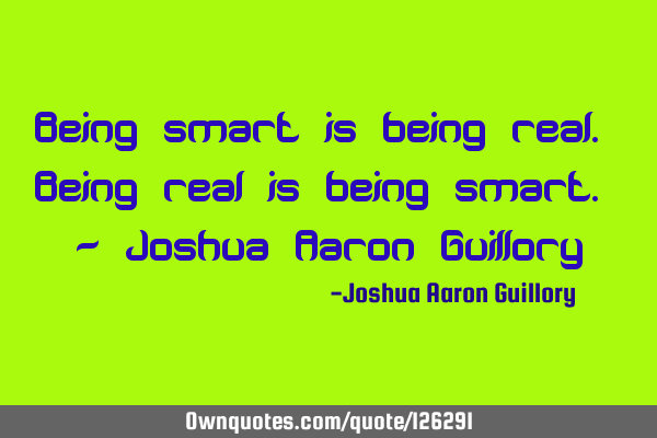 Being smart is being real. Being real is being smart. - Joshua Aaron G