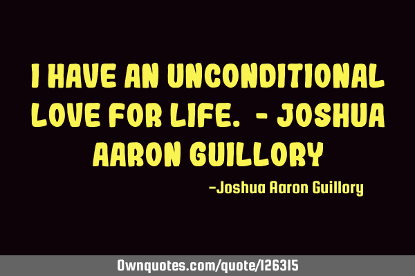 I have an unconditional love for life. - Joshua Aaron G