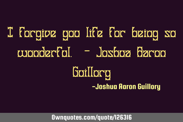I forgive you life for being so wonderful. - Joshua Aaron G
