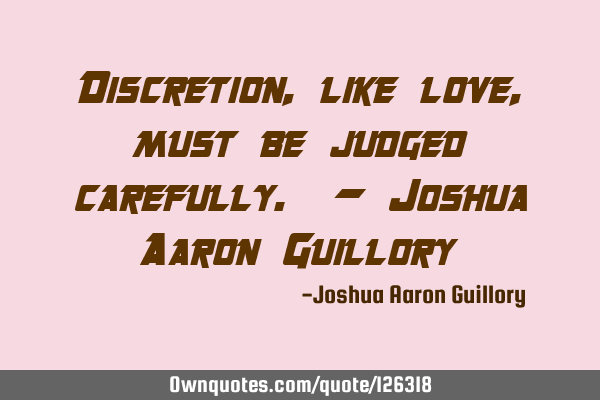 Discretion, like love, must be judged carefully. - Joshua Aaron G