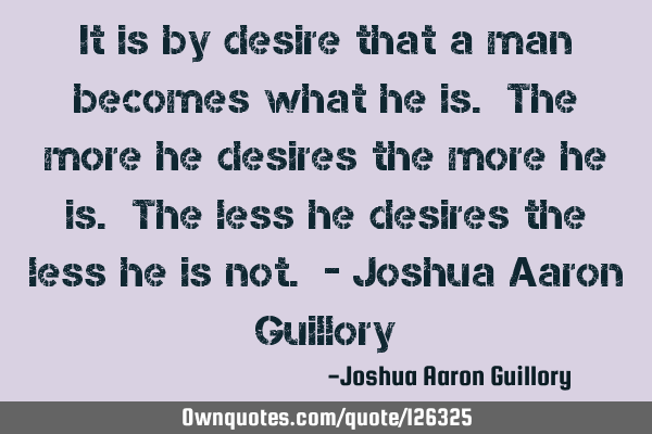 It is by desire that a man becomes what he is. The more he desires the more he is. The less he