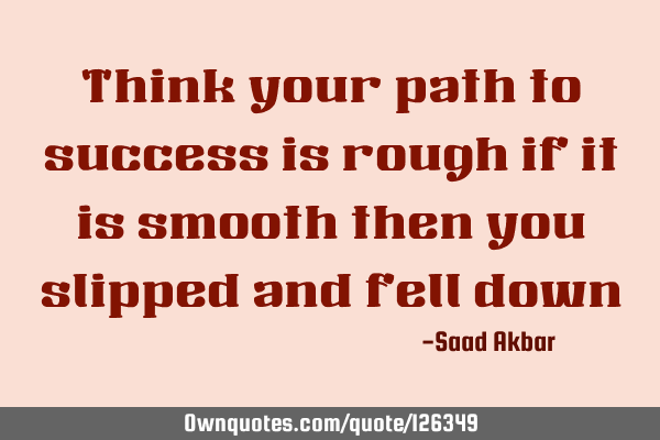 Think your path to success is rough if it is smooth then you slipped and fell