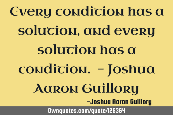 Every condition has a solution, and every solution has a condition. - Joshua Aaron G