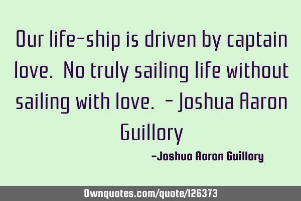 Our life-ship is driven by captain love. No truly sailing life without sailing with love. - Joshua A