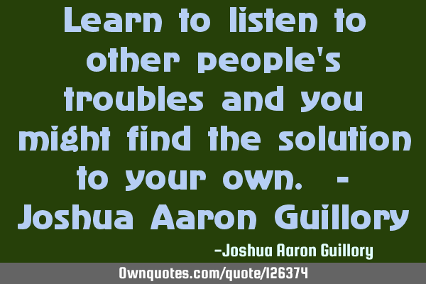 Learn to listen to other people