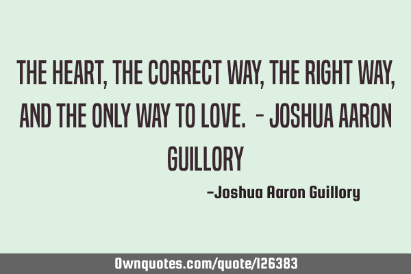 The heart, the correct way, the right way, and the only way to love. - Joshua Aaron G