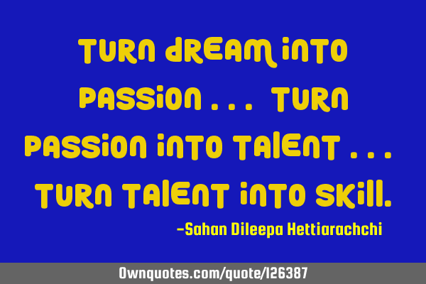 Turn DREAM into PASSION ... Turn PASSION into TALENT ... Turn TALENT into SKILL