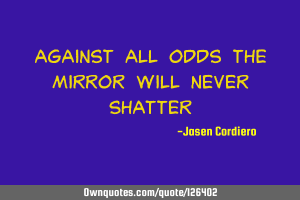 Against all odds the mirror Will never