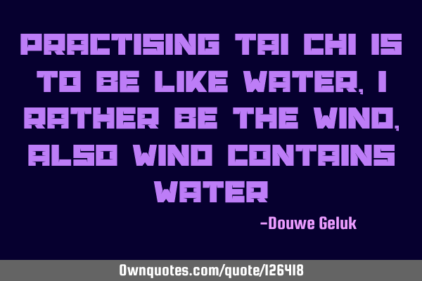 Practising Tai Chi is to be like water, i rather be the wind, also wind contains