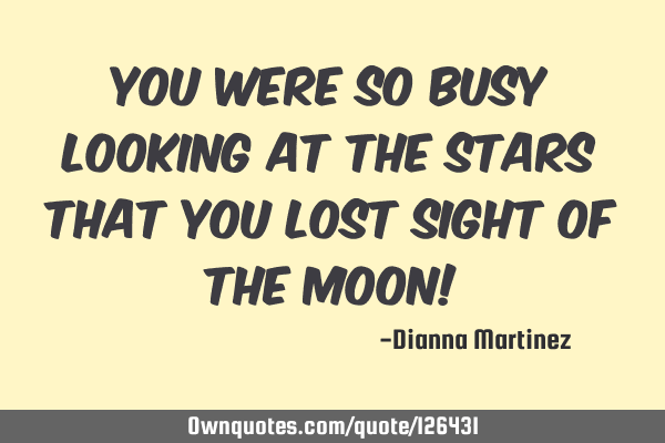 You were so busy looking at the stars that you lost sight of the moon!