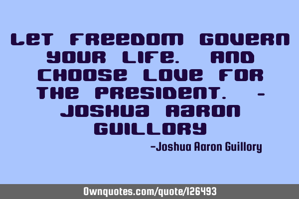 Let freedom govern your life. And choose love for the president. - Joshua Aaron G