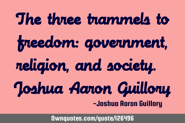 The three trammels to freedom: government, religion, and society. - Joshua Aaron G