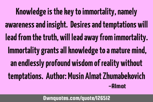 Knowledge is the key to immortality, namely awareness and insight. Desires and temptations will