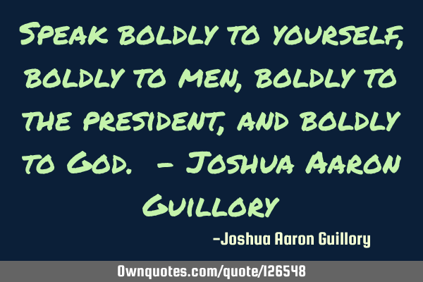 Speak boldly to yourself, boldly to men, boldly to the president, and boldly to God. - Joshua Aaron