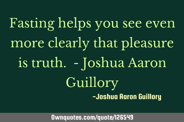 Fasting helps you see even more clearly that pleasure is truth. - Joshua Aaron G