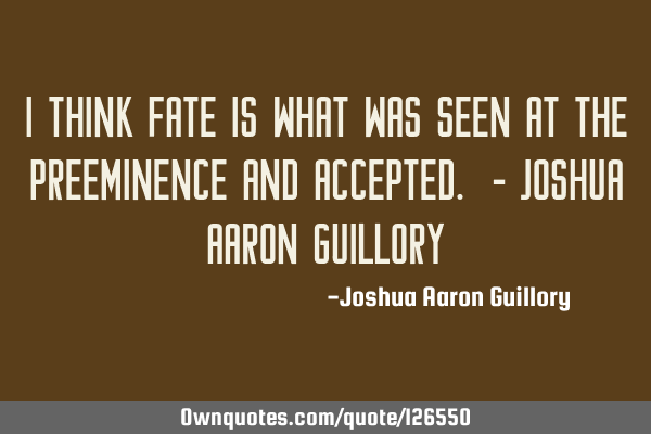 I think fate is what was seen at the preeminence and accepted. - Joshua Aaron G