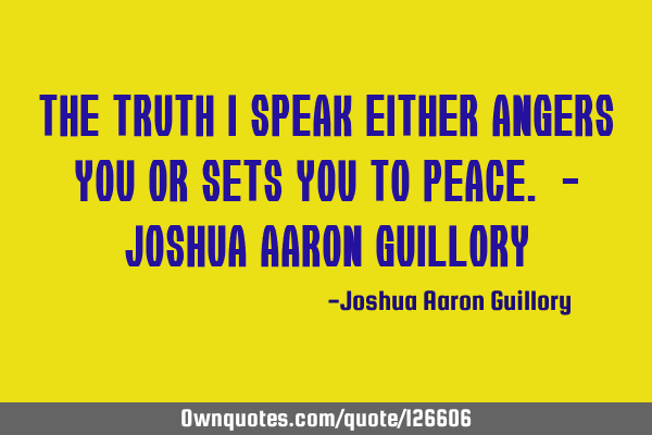 The truth I speak either angers you or sets you to peace. - Joshua Aaron G