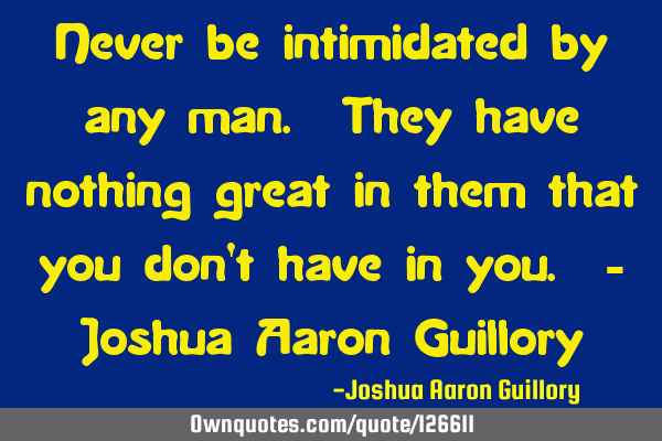 Never be intimidated by any man. They have nothing great in them that you don