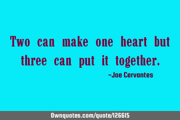 Two can make one heart but three can put it