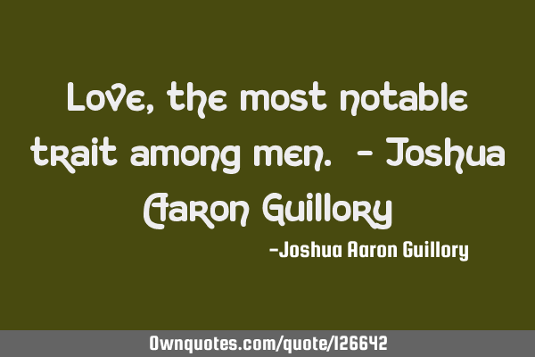 Love, the most notable trait among men. - Joshua Aaron G