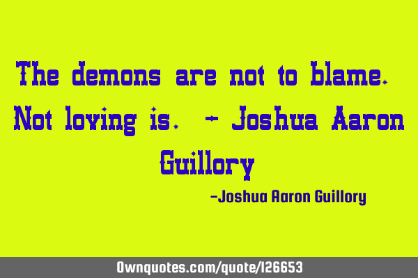 The demons are not to blame. Not loving is. - Joshua Aaron G
